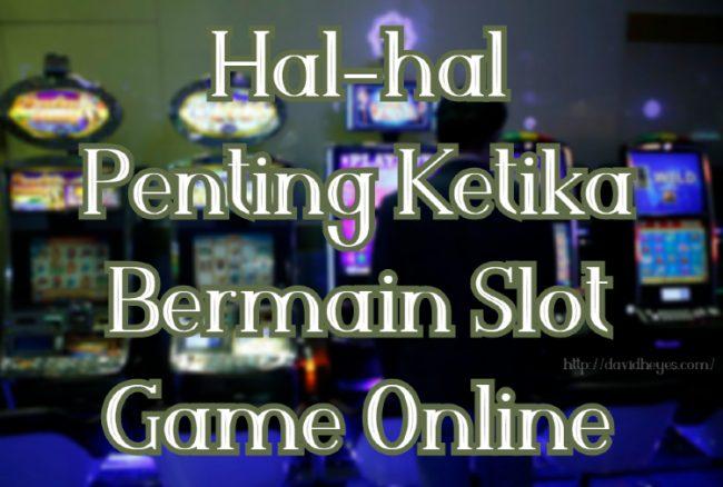 Hal-hal Penting Ketika Bermain Slot Game Online